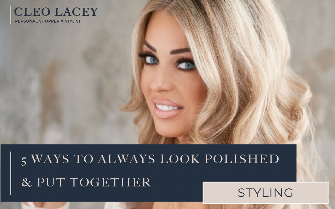 5 Ways To Always Look Polished & Put Together